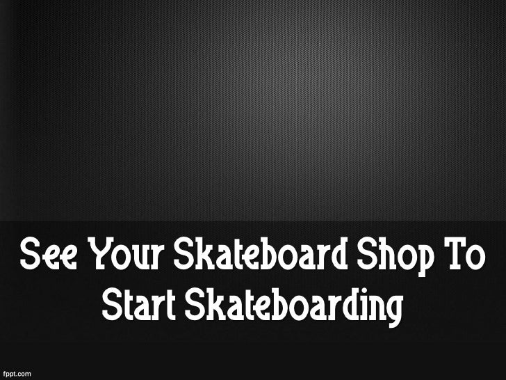 See Your Skateboard Shop To     Start Skateboarding