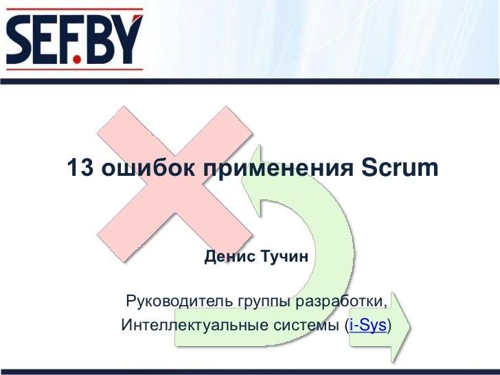 13 ошибок применения Scrum            Денис Тучин   Руководитель группы разработки,   Интеллектуальные системы (i-Sys)
