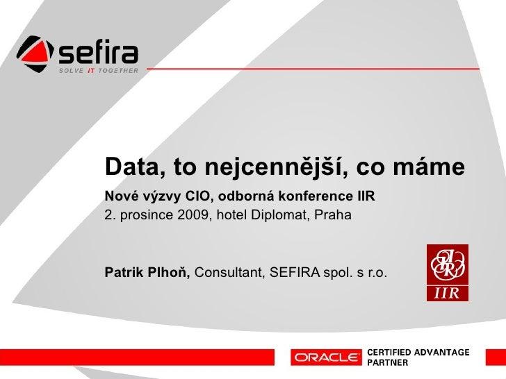Data – to nejcennější, co máme Nové výzvy CIO, odborná konference IIR 2. prosince 2009, hotel Diplomat, Praha Patrik Plhoň...