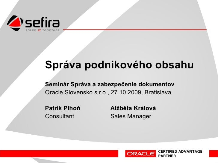 Správa a zabezpečenie dokumentov Odborný seminár Oracle Slovensko s.r.o., 27.10.2009, Bratislava Patrik Plhoň  Alžběta Krá...