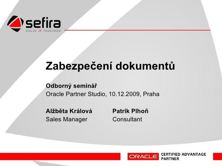 Zabezpečení dokumentů Odborný seminář Oracle Partner Studio, 10.12.2009, Praha Patrik Plhoň Alžběta Králová Consultant Sal...