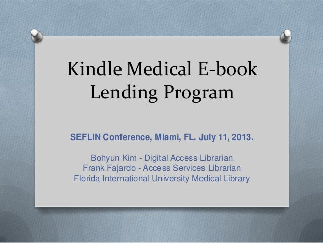 Kindle Medical E-book Lending Program SEFLIN Conference, Miami, FL. July 11, 2013. Bohyun Kim - Digital Access Librarian F...