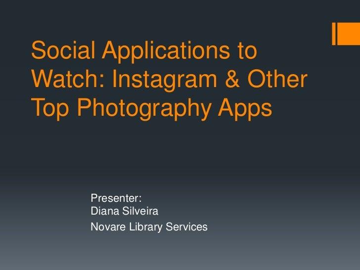 Social Applications toWatch: Instagram & OtherTop Photography Apps     Presenter:     Diana Silveira     Novare Library Se...