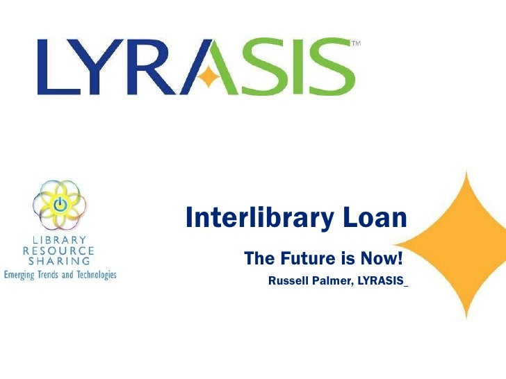 Interlibrary Loan The Future is Now!  Russell Palmer, LYRASIS