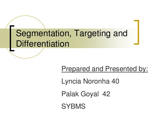 Segmentation, Targeting and Differentiation Prepared and Presented by: Lyncia Noronha 40 Palak Goyal 42 SYBMS