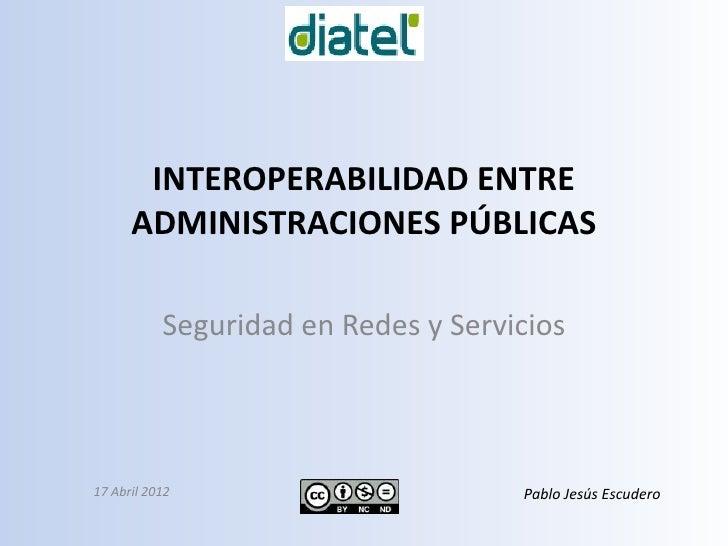 INTEROPERABILIDAD ENTRE      ADMINISTRACIONES PÚBLICAS           Seguridad en Redes y Servicios17 Abril 2012              ...