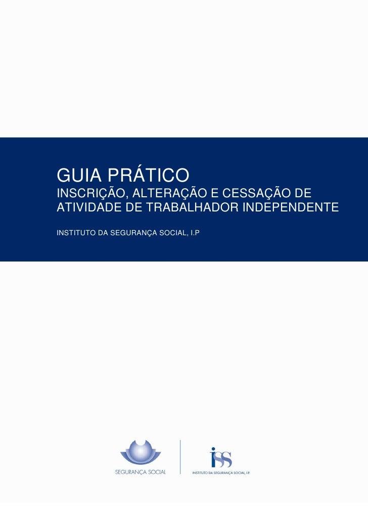GUIA PRÁTICOINSCRIÇÃO, ALTERAÇÃO E CESSAÇÃO DEATIVIDADE DE TRABALHADOR INDEPENDENTEINSTITUTO DA SEGURANÇA SOCIAL, I.P