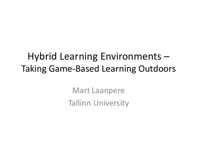Hybrid Learning Environments – Taking Game-Based Learning Outdoors Mart Laanpere Tallinn University