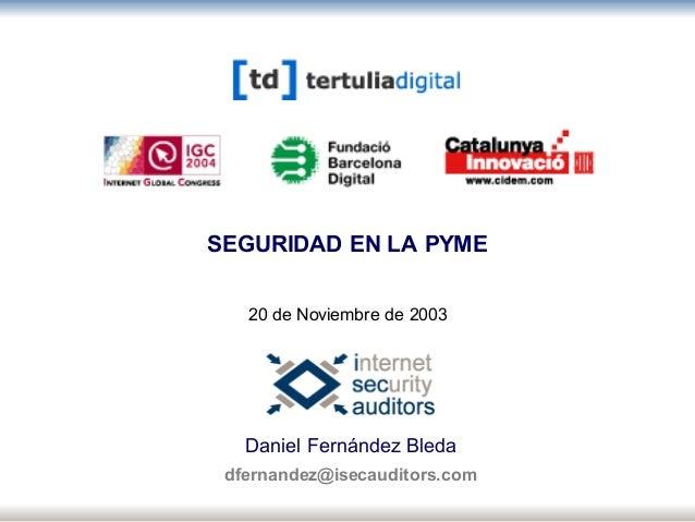 Portada Daniel Fernández Bleda dfernandez@isecauditors.com SEGURIDAD EN LA PYME 20 de Noviembre de 2003