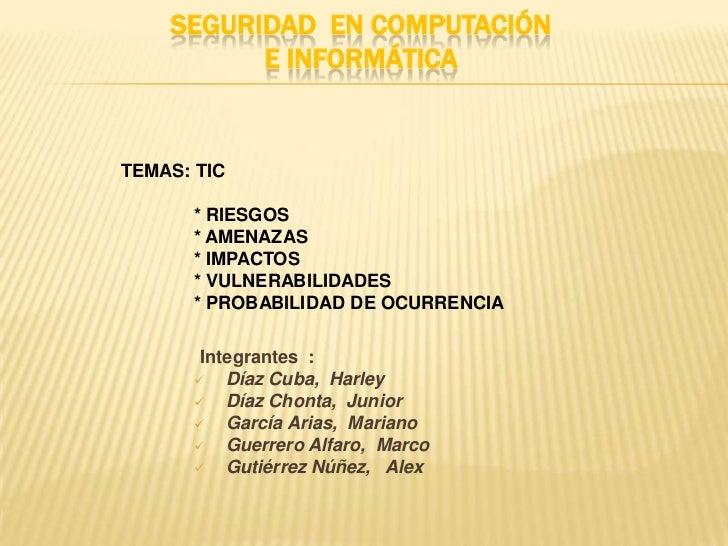 SEGURIDAD  EN Computación E Informática<br />TEMAS: TIC<br />* RIESGOS<br />* AMENAZAS<br />* IMPACTOS<br />* VULNERAB...