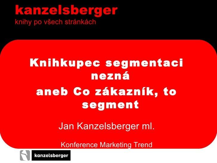 kanzelsberger knihy po všech stránkách <ul><li>Knihkupec segmentaci nezná </li></ul><ul><li>aneb Co zákazník, to segment <...
