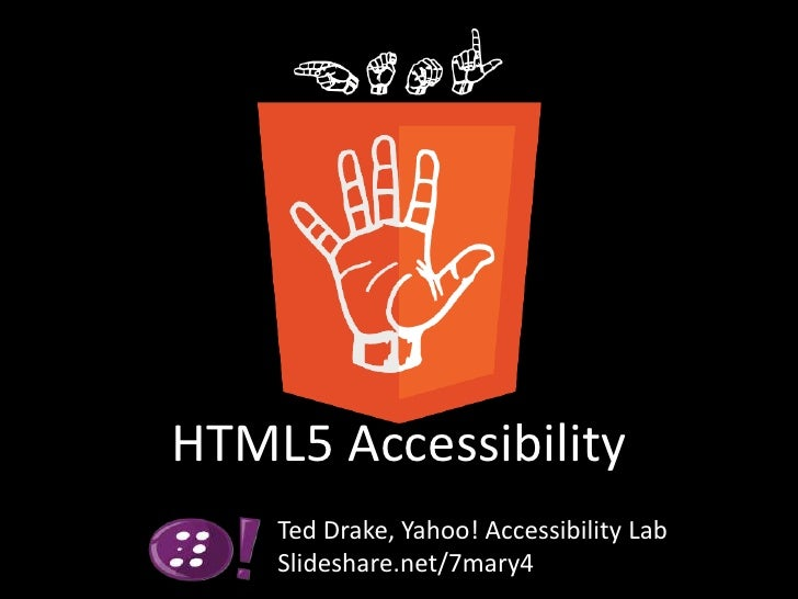HTML5 Accessibility<br />Ted Drake, Yahoo! Accessibility Lab<br />Slideshare.net/7mary4<br />