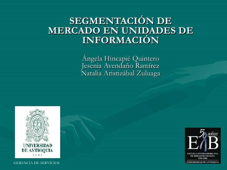SEGMENTACIÓN DE MERCADO EN UNIDADES DE INFORMACIÓN Ángela Hincapié Quintero Jesenia Avendaño Ramírez Natalia Aristizábal Z...