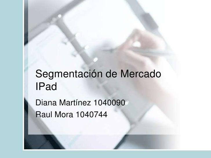 Segmentación de MercadoIPad<br />Diana Martínez 1040090<br />Raul Mora 1040744<br />