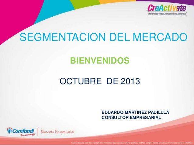 SEGMENTACION DEL MERCADO BIENVENIDOS OCTUBRE DE 2013 EDUARDO MARTINEZ PADILLLA CONSULTOR EMPRESARIAL
