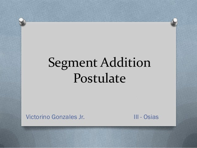 Segment Addition           PostulateVictorino Gonzales Jr.   III - Osias