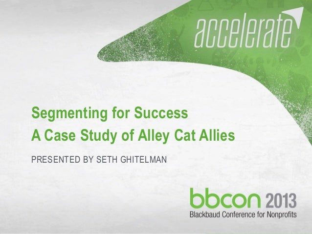 10/7/2013 #bbcon 1 Segmenting for Success A Case Study of Alley Cat Allies PRESENTED BY SETH GHITELMAN