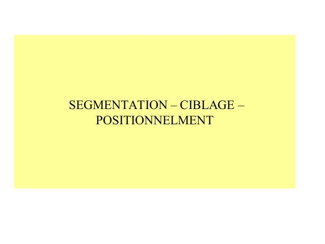 SEGMENTATION – CIBLAGE – POSITIONNELMENT