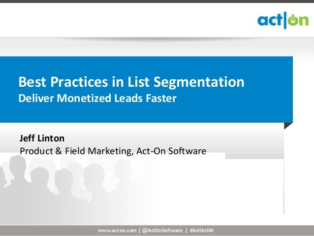 Best Practices in List SegmentationDeliver Monetized Leads FasterJeff LintonProduct & Field Marketing, Act-On Software    ...