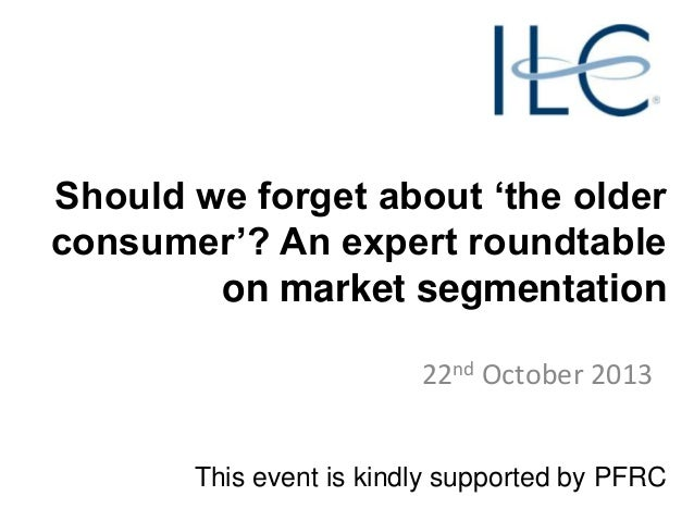 Should we forget about 'the older consumer'? An expert roundtable on market segmentation 22nd October 2013 This event is k...