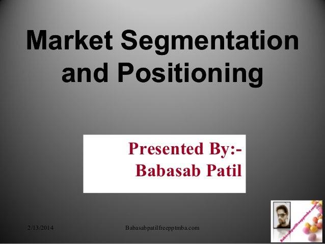 Market Segmentation and Positioning Market Segmentation and Positioning Presented By:- Babasab Patil 2/13/2014 Babasabpati...