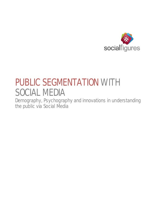 PUBLIC SEGMENTATION WITH SOCIAL MEDIA Demography, Psychography and innovations in understanding the public via Social Media
