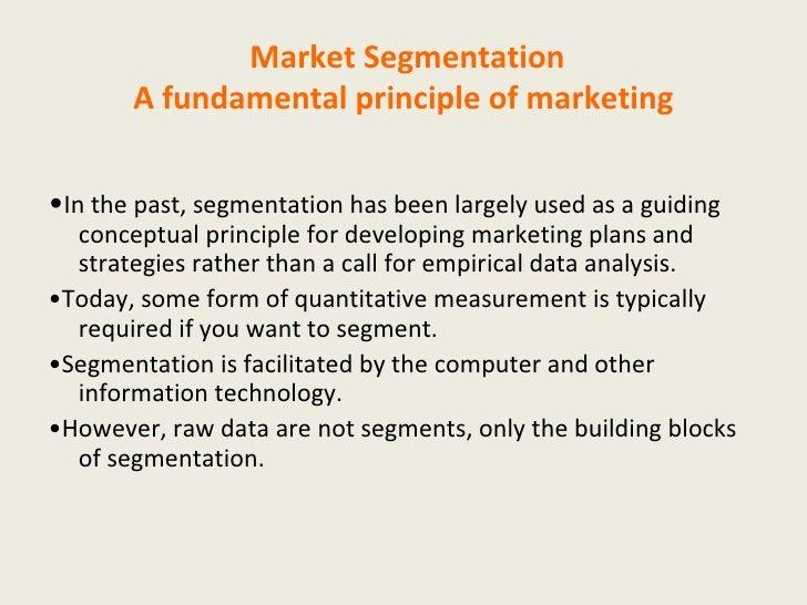 Market Segmentation A fundamental principle of marketing <ul><li>• In the past, segmentation has been largely used as a gu...