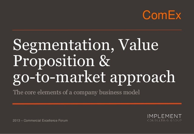 ComEx  Segmentation, Value Proposition & go-to-market approach The core elements of a company business model  2013 – Comme...