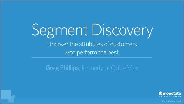 #monetatesummit GregPhillips,formerlyofOfficeMax SegmentDiscovery Uncovertheattributesofcustomers whoperformthebest.