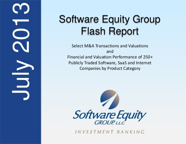 July2013 Software Equity Group Flash Report Select M&A Transactions and Valuations and Financial and Valuation Performance...