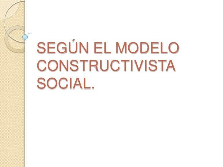 SEGÚN EL MODELOCONSTRUCTIVISTASOCIAL.