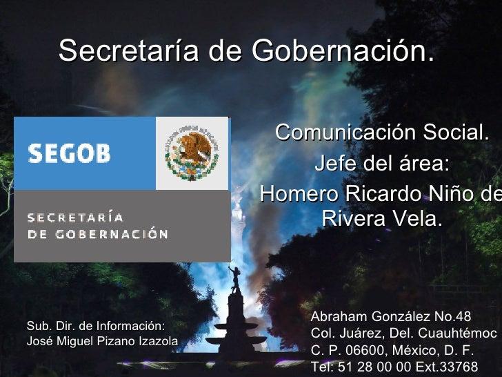 Secretaría de Gobernación. Comunicación Social. Jefe del área: Homero Ricardo Niño de Rivera Vela. Abraham González No.48 ...
