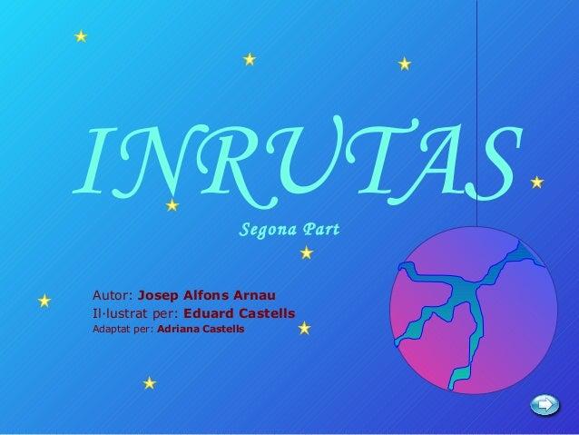 INRUTAS                    Segona PartAutor: Josep Alfons ArnauIl·lustrat per: Eduard CastellsAdaptat per: Adriana Castells