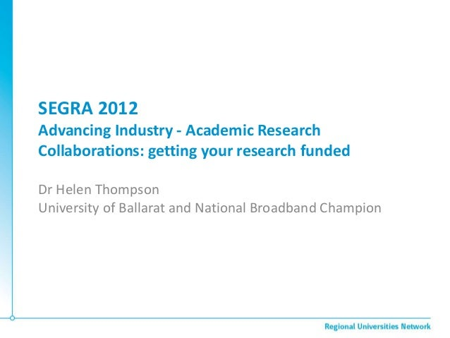 SEGRA 2012Advancing Industry - Academic ResearchCollaborations: getting your research fundedDr Helen ThompsonUniversity of...