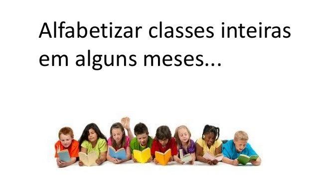 Alfabetizar classes inteiras em alguns meses...