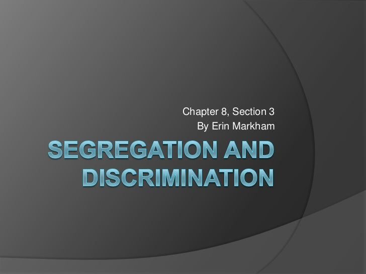Segregation and Discrimination<br />Chapter 8, Section 3<br />By Erin Markham<br />