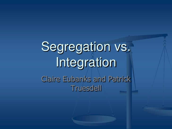 segregation vs integration essay Segregation vs integration one of the most significant issues which the united states has dealt with for decades is the issue of racial segregation in a post-civil rights era, there is a common tendency to assume that racism is no longer a pressing social concern in america due to the gradual erosion of whiteness.