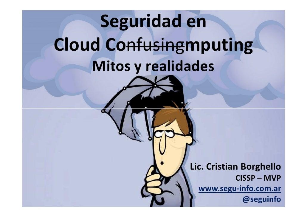 Seguridad en Cloud Confusingmputing     Mitos y realidades                       Lic. Cristian Borghello                  ...