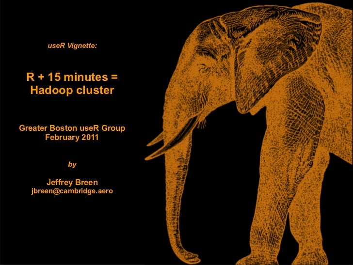 useR Vignette: R + 15 minutes = Hadoop clusterGreater Boston useR Group      February 2011           by      Jeffrey Breen...