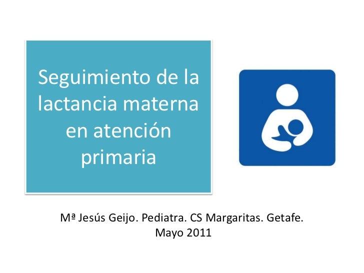 Seguimiento de la lactancia materna en atención primaria <br />Mª Jesús Geijo. Pediatra. CS Margaritas. Getafe. <br /> May...