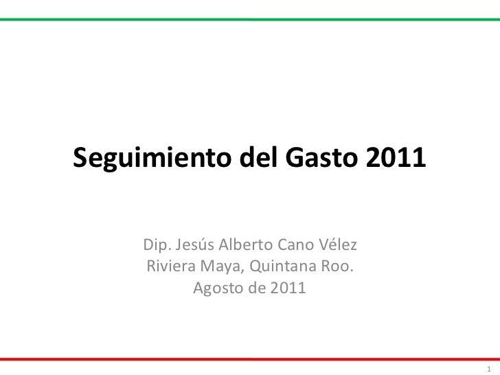 Seguimiento del Gasto 2011<br />Dip. Jesús Alberto Cano Vélez<br />Riviera Maya, Quintana Roo.<br />Agosto de 2011<br />1<...