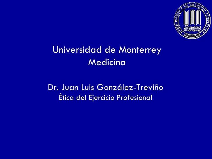 Universidad de Monterrey Medicina Dr. Juan Luis González-Treviño Ética del Ejercicio Profesional