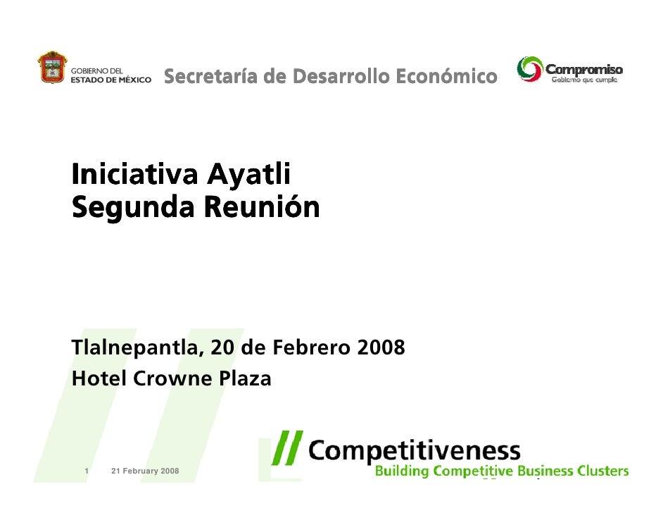 Secretaría de Desarrollo Económico     Iniciativa Ayatli Segunda Reunión    Tlalnepantla, 20 de Febrero 2008 Hotel Crowne ...