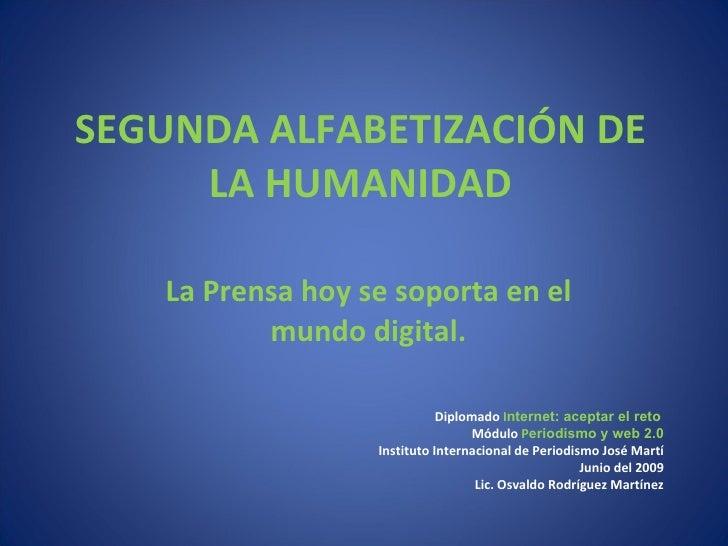 SEGUNDA ALFABETIZACIÓN DE LA HUMANIDAD La Prensa hoy se soporta en el mundo digital. Diplomado  I nternet: aceptar el reto...