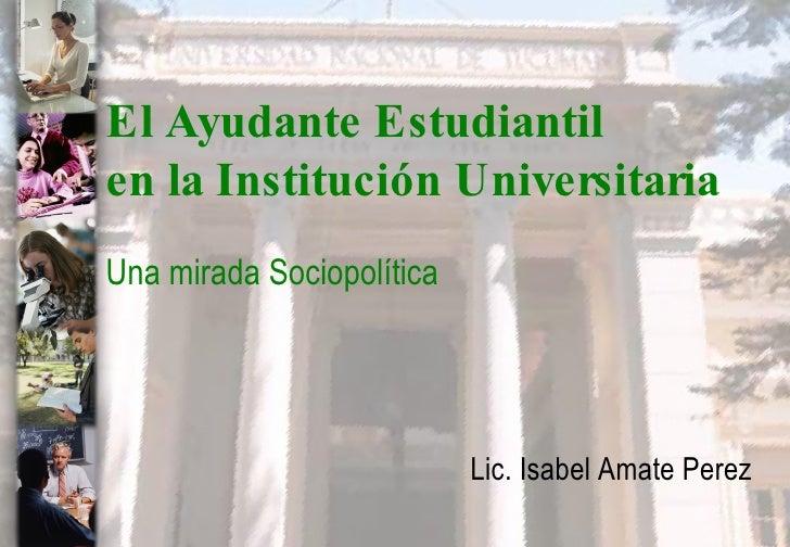 El Ayudante Estudiantil  en la Institución Universitaria Una mirada Sociopolítica Lic. Isabel Amate Perez