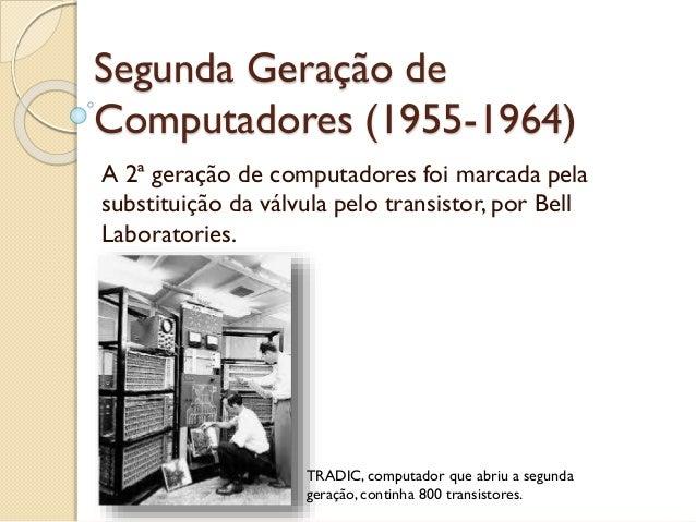 Segunda Geração de Computadores (1955-1964) A 2ª geração de computadores foi marcada pela substituição da válvula pelo tra...