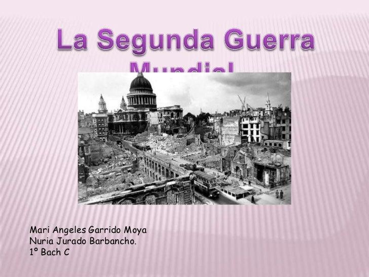 La Segunda Guerra Mundial.<br />Mari Angeles Garrido Moya<br />Nuria Jurado Barbancho.<br />1º Bach C<br />