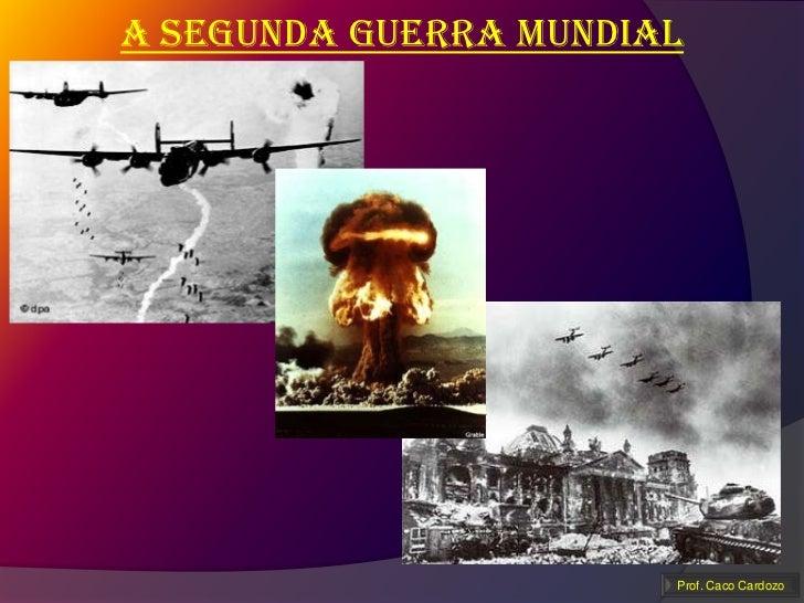 A segunda guerra mundial                       Prof. Caco Cardozo