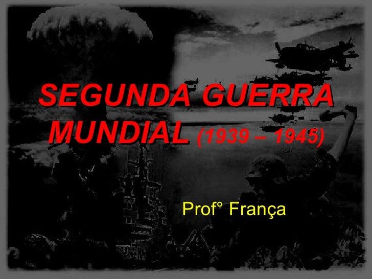 SEGUNDA GUERRAMUNDIAL (1939 – 1945)          Prof° França