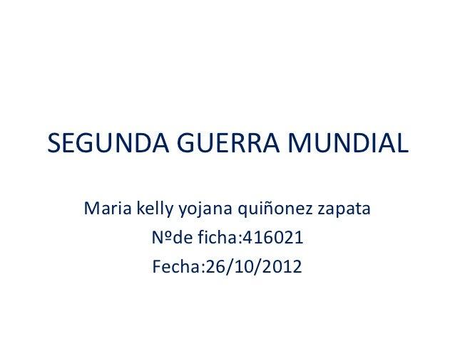 SEGUNDA GUERRA MUNDIAL  Maria kelly yojana quiñonez zapata          Nºde ficha:416021          Fecha:26/10/2012